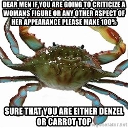 Boss Crab - Dear Men If you are going to Criticize a womans figure or any other Aspect of her appearance please make 100% sure that you are either Denzel Or Carrot Top