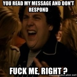 Jonah Hill - You read my message and don't respond  Fuck me, right ?