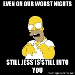 look-marge - EVEN ON OUR WORST NIGHTS STILL JESS IS STILL INTO YOU