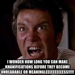 Khan -  I WONDER HOW LONG YOU CAN MAKE KHANIFICATIONS BEFORE THEY BECOME UNREADABLE OR MEANINGLEEEEEEEEEESS!!!!!