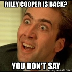 You Don't Say Nicholas Cage - Riley Cooper is back? You don't say