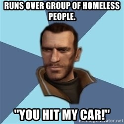 """Niko - runs over group of homeless people. """"you hit my car!"""""""