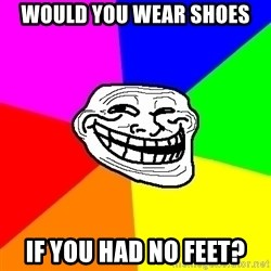 Trollface - would you wear shoes if you had no feet?