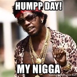 Trinidad James meme  - HUMPP DAY! MY NIGGA