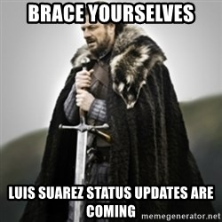 Brace yourselves. - BRACE YOURSELVES LUIS SUAREZ STATUS UPDATES ARE COMING