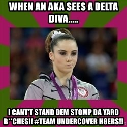 Kayla Maroney - When An AKA Sees A Delta Diva..... I Cant't Stand Dem Stomp Da Yard B**ches!! #Team Undercover H8ers!!