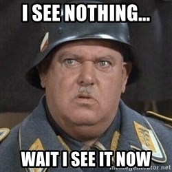 Sergeant Schultz - I see nothing... Wait I see it now