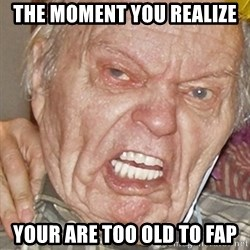 Grumpy Grandpa - The moment you realize your are too old to fap