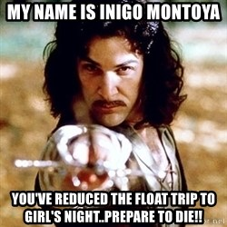 My name is Inigo Montoya  - My name is Inigo Montoya You've reduced the float trip to Girl's night..Prepare to Die!!