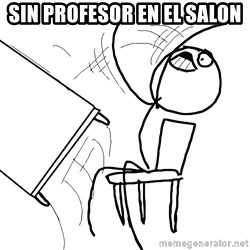 Desk Flip Rage Guy - sin profesor en el salon