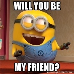 dave le minion - WILL YOU BE MY FRIEND?