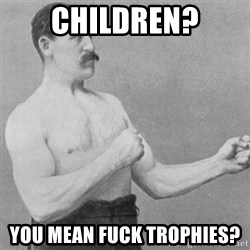 overly manly man - Children? You mean fuck trophies?