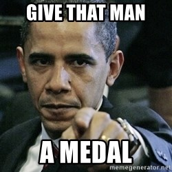 Pissed off Obama - GIVE THAT MAN  A MEDAL