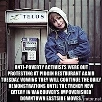 ZOE GREAVES TIMMINS ONTARIO -   Anti-poverty activists were out protesting at Pidgin restaurant again Tuesday, vowing they will continue the daily demonstrations until the trendy new eatery in Vancouver's impoverished Downtown Eastside moves.