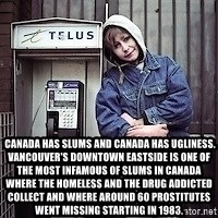 ZOE GREAVES TIMMINS ONTARIO -   Canada has slums and Canada has ugliness. Vancouver's Downtown Eastside is one of the most infamous of slums in Canada where the homeless and the drug addicted collect and where around 60 prostitutes went missing starting in 1983.