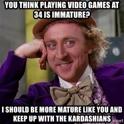 Willy Wonka - you think playing video games at 34 is immature? I should be more mature like you and keep up with the kardashians