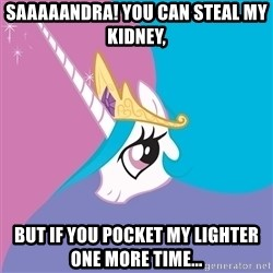 Celestia - Saaaaandra! You can steal my kidney, But if you pocket my lighter one more time...