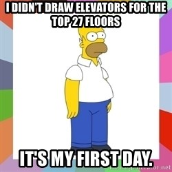 HOMER SIMPSON - I didn't draw elevators for the top 27 floors It's my first day.