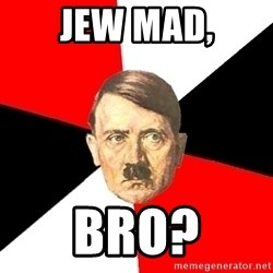 Advice Hitler - Jew Mad, Bro?