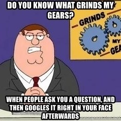Grinds My Gears Peter Griffin - do you know what grinds my gears? when people ask you a question, and then googles it right in your face afterwards