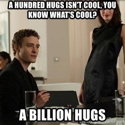 Cool Justin Timberlake - A hundred hugs isn't cool, you know what's cool? A billion hugs