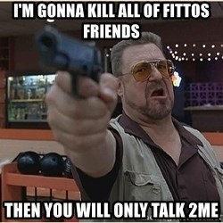 WalterGun - I'm gonna kill all of fittos friends then you will only talk 2me