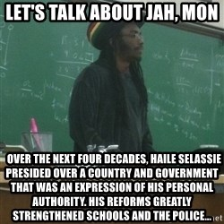 rasta science teacher - let's talk about jah, mon   Over the next four decades, Haile Selassie presided over a country and government that was an expression of his personal authority. His reforms greatly strengthened schools and the police...