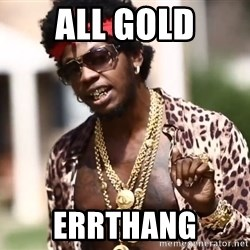Trinidad James meme  - ALL GOLD ERRTHANG