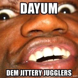 Wow Black Guy - DAYUM Dem Jittery Jugglers