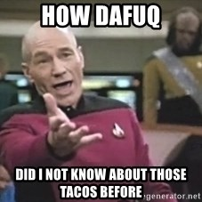 Captain Picard - how dafuq did I not know about those tacos before