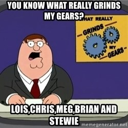 What really grinds my gears - you know what really grinds my gears? lois,chris,meg,brian and stewie