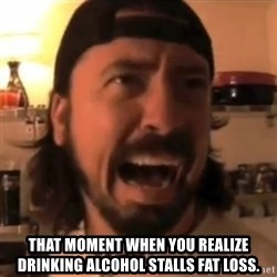 Dave Grohl -  That moment when you realize drinking alcohol stalls fat loss.