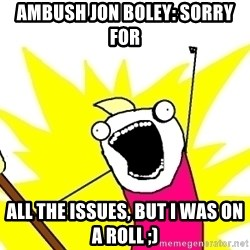 X ALL THE THINGS - Ambush Jon Boley: Sorry for all the issues, but I was on a roll ;)