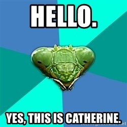 Crazy Girlfriend Praying Mantis - Hello.  Yes, this is Catherine.