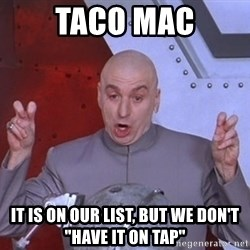 """Dr. Evil Air Quotes - Taco Mac It is on our list, but we don't """"have it on tap"""""""