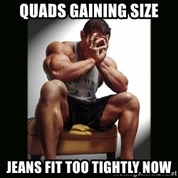 first world gym problems - Quads gaining size Jeans fit too tightly now