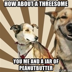 Stoner dogs concerned friend - HOW ABOUT A THREESOME YOU ME AND A JAR OF PEANUTBUTTER