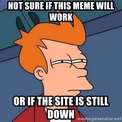 Futurama Fry - not sure if this meme will work or if the site is still down