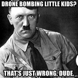 Hitler Advice - drone bombing little kids? that's just wrong, dude.