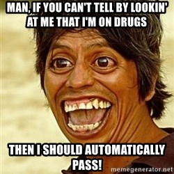 Crazy funny - Man, if you can't tell by lookin' at me that I'm on drugs Then I should automatically pass!