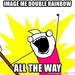 X ALL THE THINGS - image me double rainbow all the way