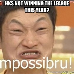 Impossibru Guy - HKS not winning the league this year?