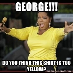 Overly-Excited Oprah!!!  - George!!! Do you think this shirt is too yellow?