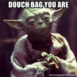 Yoda3 - Douch bag you are