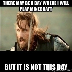 There will come a day but it is not this day - There may be a day where I will play minecraft But it is not this day