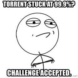 Challenge Accepted - torrent stuck at 99.9%? challenge accepted.