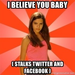 Jealous Girl - I believe you baby ( stalks twitter and facebook )