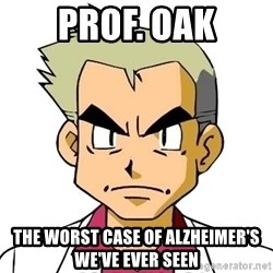 Oak - Prof. Oak The worst case of alzheimer's we've ever seen