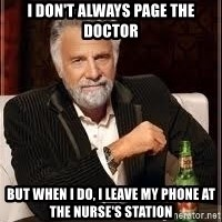 I don't always guy meme - I don't always page the doctor But when I do, I leave my phone at the nurse's station