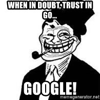 trolldad - when in doubt, trust in Go... Google!